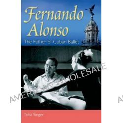 Fernando Alonso, The Father of Cuban Ballet by Toba Singer, 9780813044026.