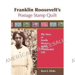 Franklin Roosevelt's Postage Stamp Quilt, The Story of Estella Weaver Nukes' Presidential Gift by Kyra E Hicks, 9780982479612.