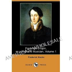 Frederick Chopin, as a Man and Musician, Volume 1 (Dodo Press) by Frederick Niecks, 9781409905691.