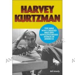 Harvey Kurtzman, The Man Who Created Mad and Revolutionized Humor in America by Bill Schelly, 9781606997611.