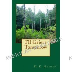 I'll Grieve Tomorrow by D K Graham, 9781492874713.
