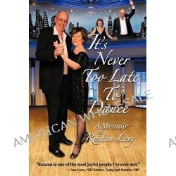 It's Never Too Late to Dance, A Memoir by Rosann Levy, 9780984153510.