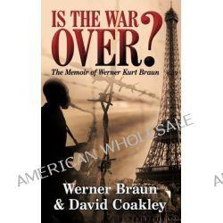 Is the War Over?, The Memoir of Werner Kurt Braun by Werner Braun, 9781452029467.