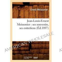 Jean-Louis-Ernest Meissonier, Ses Souvenirs, Ses Entretiens by Ernest Meissonier, 9782012557550.