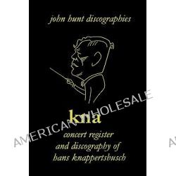 KNA, Concert Register and Discography of Hans Knappertsbusch, 1888-1965, Concert Register and Discography of Hans Knappertsbusch, 1888-1965. Second Edition. [2007]. by John Hunt, 978190139
