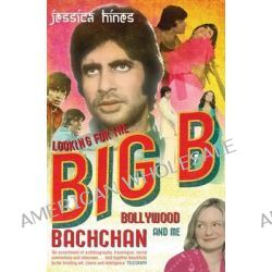 Looking for the Big B, Bollywood, Bachchan and Me by Jessica Hines, 9780747568629.