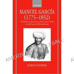 Manuel Garcia, 1775-1832, Chronicle of the Life of a Bel Canto Tenor at the Dawn of Romanticism by James Radomski, 9780198163732.
