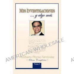 MIS Investigaciones...y Algo M S, Obras Completas de Adalberto Afonso Fern Ndez by Adalberto Afonso Fern Ndez, 9781463305826.