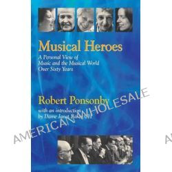Musical Heroes, A Personal View of Music and the Musical World Over Sixty Years by Robert Ponsonby, 9781900357296.