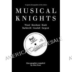 Musical Knights, Sir Henry Wood, Sir Thomas Beecham, Sir Adrian Boult, Sir John Barbirolli, Sir Reginald Goodall, Sir John Sargent by John Hunt, 9780952582700.