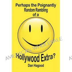 Perhaps the Poignantly Random Rambling of a Hollywood Extra? by Dan Hagood, 9781605633824.