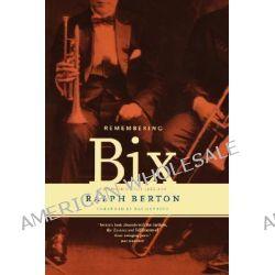 Remembering Bix, A Memoir of the Jazz Age by Ralph Berton, 9780306809378.
