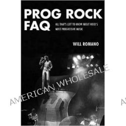 Prog Rock FAQ, All That's Left to Know About Rock's Most Progressive Music by Will Romano, 9781617135873.