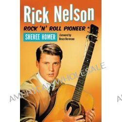 Rick Nelson, Rock 'n' Roll Pioneer by Sheree Homer, 9780786460601.