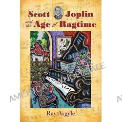 Scott Joplin and the Age of Ragtime by Ray Argyle, 9780786443765.