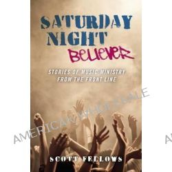 Saturday Night Believer, Stories of Music Ministry from the Front Line by Scott Fellows, 9781846944154.
