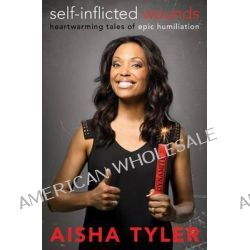 Self-inflicted Wounds, Heartwarming Tales of Epic Humiliation by Aisha Tyler, 9780062223777.
