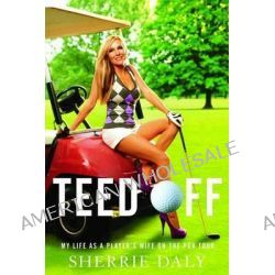 Teed Off, My Life as a Player's Wife on the PGA Tour by Sherrie Daly, 9781451611311.