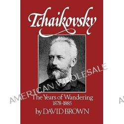 Tchaikovsky, The Years of Wandering, 1878-1885 by David Brown, 9780393336047.