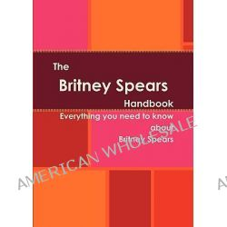The Britney Spears Handbook - Everything You Need to Know about Britney Spears by Serina Bernos, 9781742444185.