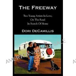The Freeway, Two Young Artists in Love, on the Road in Search of Home by Dori DeCamillis, 9781591092681.