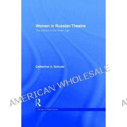 Women in Russian Theatre, The Actress in the Silver Age by Catherine Schuler, 9780415111058.