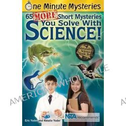 65 More Short Mysteries You Solve with Science!, 65 More Short Mysteries You Solve with Science by Eric Yoder, 9781938492006.