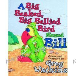 A Big Beaked, Big Bellied Bird Named Bill by Greg Watkins, 9781589804418.