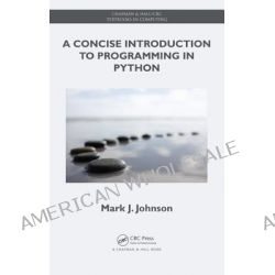 A Concise Introduction to Programming in Python, Chapman & Hall/CRC Textbooks in Computing by Mark J. Johnson, 9781439896945.