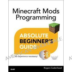 Absolute Beginner's Guide to Minecraft Mods Programming by Rogers Cadenhead, 9780789753601.