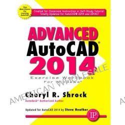 Advanced AutoCAD 2014 Exercise Workbook by Cheryl R. Shrock, 9780831134747.