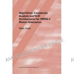 Algorithms, Complexity Analysis and VLSI Architectures for MPEG-4 Motion Estimation by Peter M. Kuhn, 9781441950888.