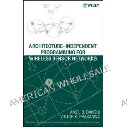 Architecture-Independent Programming for Wireless Sensor Networks, An Architecture-independent Approach by Viktor K. Prasanna, 9780471778899.