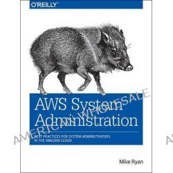 AWS System Administration, Best Practices for Sysadmins in the Amazon Cloud by Mike Ryan, 9781449342579.