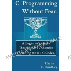 C Programming Without Fear, A Beginner's Guide That Makes You C Champion Including 2000+ C Codes. by Harry H Chaudhary, 9781500521912.