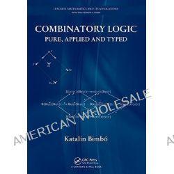 Combinatory Logic, Pure, Applied and Typed by Katalin Bimbo, 9781439800003.