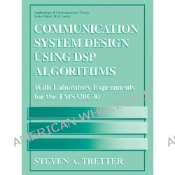 Communication System Design Using DSP Algorithms : With Laboratory Experiments for the TMS320C6701 and TMS320C6711, With