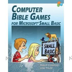Computer Bible Games for Microsoft Small Basic - Full Color Edition by Philip Conrod, 9781937161538.