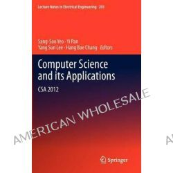 Computer Science and Its Applications, CSA 2012 by Sang-Soo Yeo, 9789400756984.