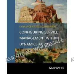 Configuring Service Management Within Dynamics Ax 2012 by Murray Fife, 9781497415942.