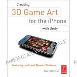 Creating 3D Game Art for the iPhone with Unity, Featuring Modo and Blender Pipelines by Wes McDermott, 9780240815633.