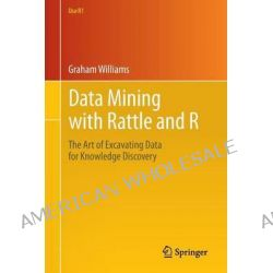 Data Mining with Rattle and R, The Art of Excavating Data for Knowledge Discovery by Graham Williams, 9781441998897.
