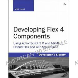 Developing Flex 4 Components, Using ActionScript and MXML to Extend Flex and AIR Applications by Mike Jones, 9780321604132.