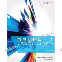 Drupal 7 Explained, Your Step-by-step Guide by Stephen Burge, 9780133124231.