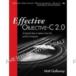 Effective Objective-C 2.0, 52 Specific Ways to Improve Your IOS and OS X Programs by Matt Galloway, 9780321917010.