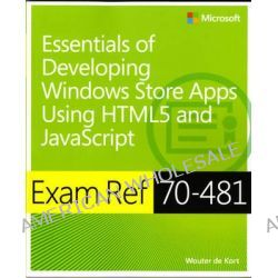 Essentials of Developing Windows Store Apps Using HTML5 and JavaScript, Exam Ref 70-481 by Wouter de Kort, 9780735685291.