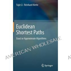 Euclidean Shortest Paths, Exact or Approximate Algorithms by Fajie Li, 9781447122555.