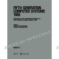 Fifth Generation Computer Systems 1988, Volume 1 Proceedings of the International Conference on Fifth Generation Compute