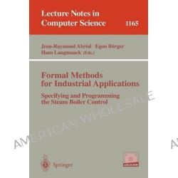 Formal Methods for Industrial Applications : Specifying and Programming the Steam Boiler Control, Specifying and Programming the Steam Boiler Control by J-.R. Abrial, 9783540619291.