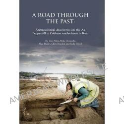 A Road Through the Past, Archaeological Discoveries on the A2 Pepperhill to Cobham Road-scheme in Kent by Alan Hardy, 9780904220681.